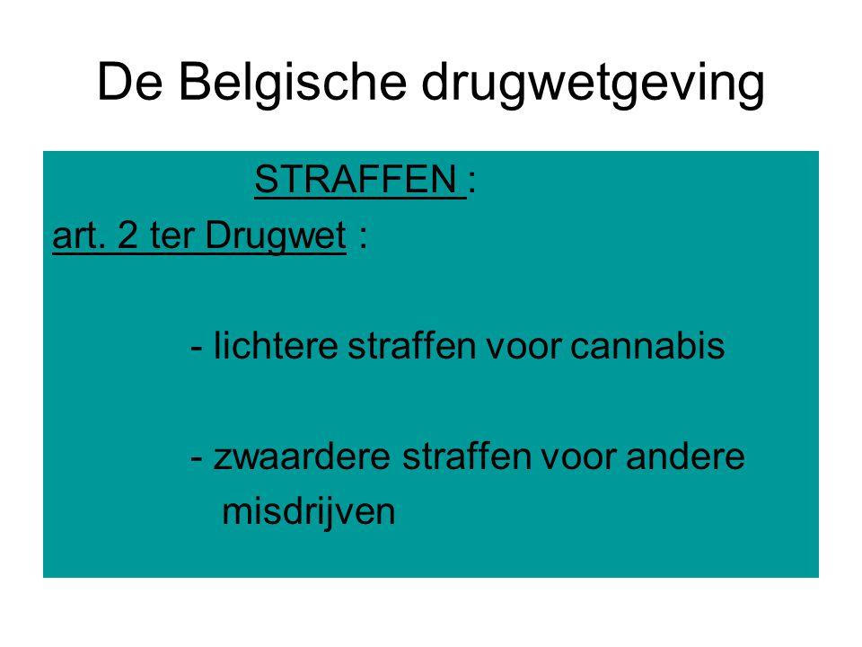 De Belgische drugwetgeving STRAFFEN : art. 2 ter Drugwet : - lichtere straffen voor cannabis - zwaardere straffen voor andere misdrijven