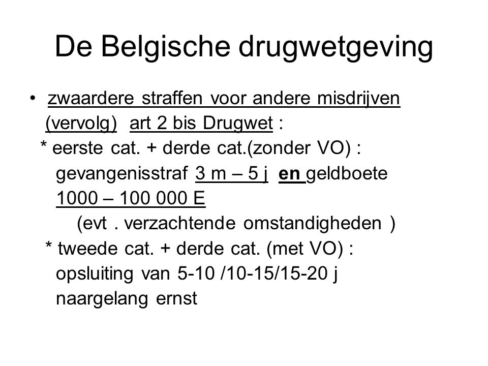 De Belgische drugwetgeving zwaardere straffen voor andere misdrijven (vervolg) art 2 bis Drugwet : * eerste cat. + derde cat.(zonder VO) : gevangeniss