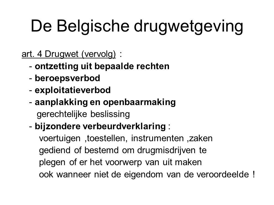 De Belgische drugwetgeving art. 4 Drugwet (vervolg) : - ontzetting uit bepaalde rechten - beroepsverbod - exploitatieverbod - aanplakking en openbaarm