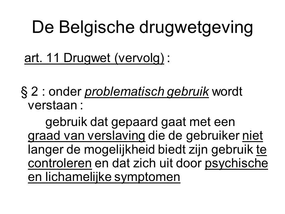 De Belgische drugwetgeving art. 11 Drugwet (vervolg) : § 2 : onder problematisch gebruik wordt verstaan : gebruik dat gepaard gaat met een graad van v