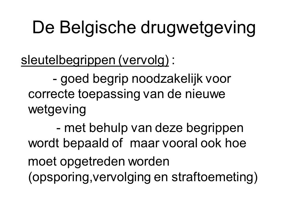De Belgische drugwetgeving sleutelbegrippen (vervolg) : - goed begrip noodzakelijk voor correcte toepassing van de nieuwe wetgeving - met behulp van d