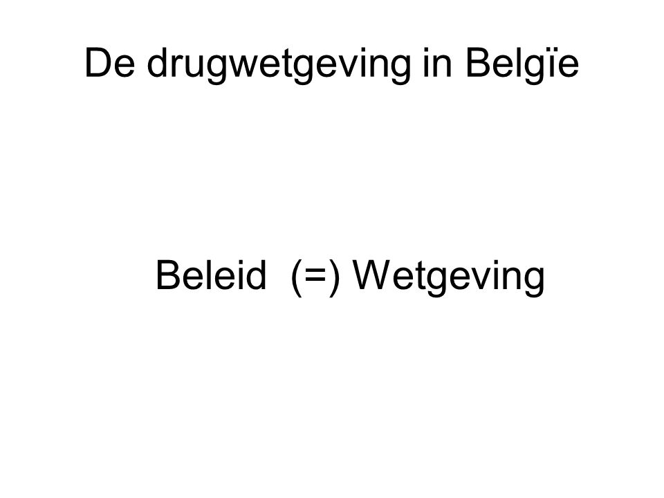 De drugwetgeving in Belgïe Beleid (=) Wetgeving