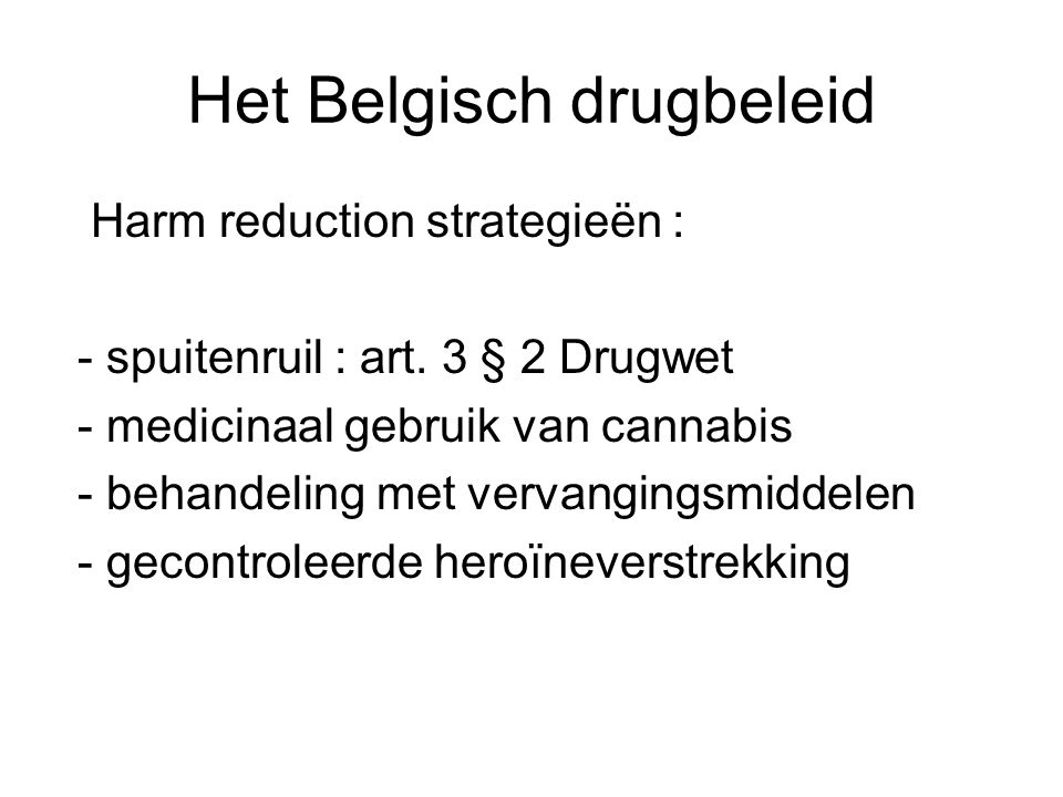 Het Belgisch drugbeleid Harm reduction strategieën : - spuitenruil : art. 3 § 2 Drugwet - medicinaal gebruik van cannabis - behandeling met vervanging