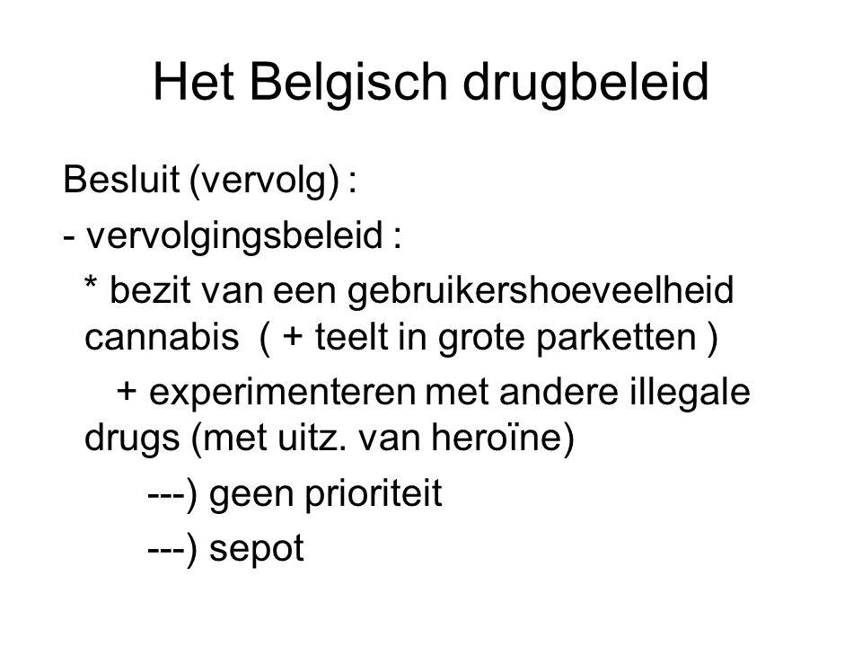 Het Belgisch drugbeleid Besluit (vervolg) : - vervolgingsbeleid : * bezit van een gebruikershoeveelheid cannabis ( + teelt in grote parketten ) + expe