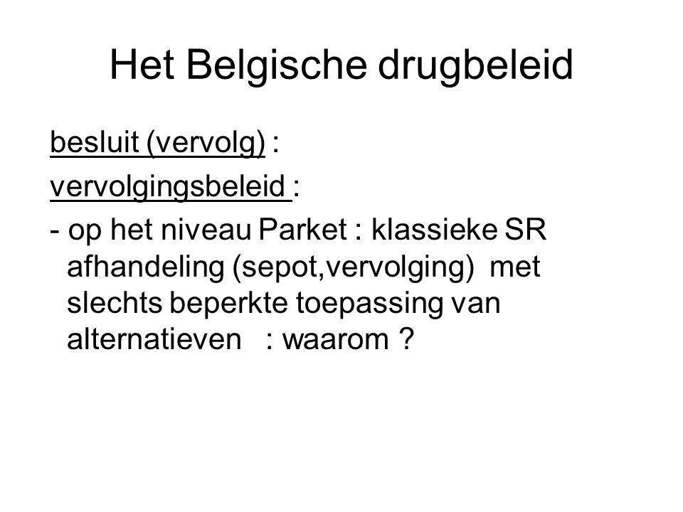 Het Belgische drugbeleid besluit (vervolg) : vervolgingsbeleid : - op het niveau Parket : klassieke SR afhandeling (sepot,vervolging) met slechts bepe