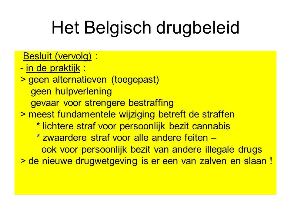 Het Belgisch drugbeleid Besluit (vervolg) : - in de praktijk : > geen alternatieven (toegepast) geen hulpverlening gevaar voor strengere bestraffing >