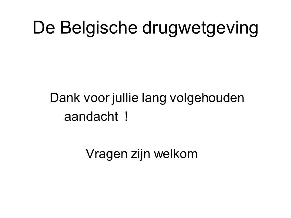 De Belgische drugwetgeving Dank voor jullie lang volgehouden aandacht ! Vragen zijn welkom