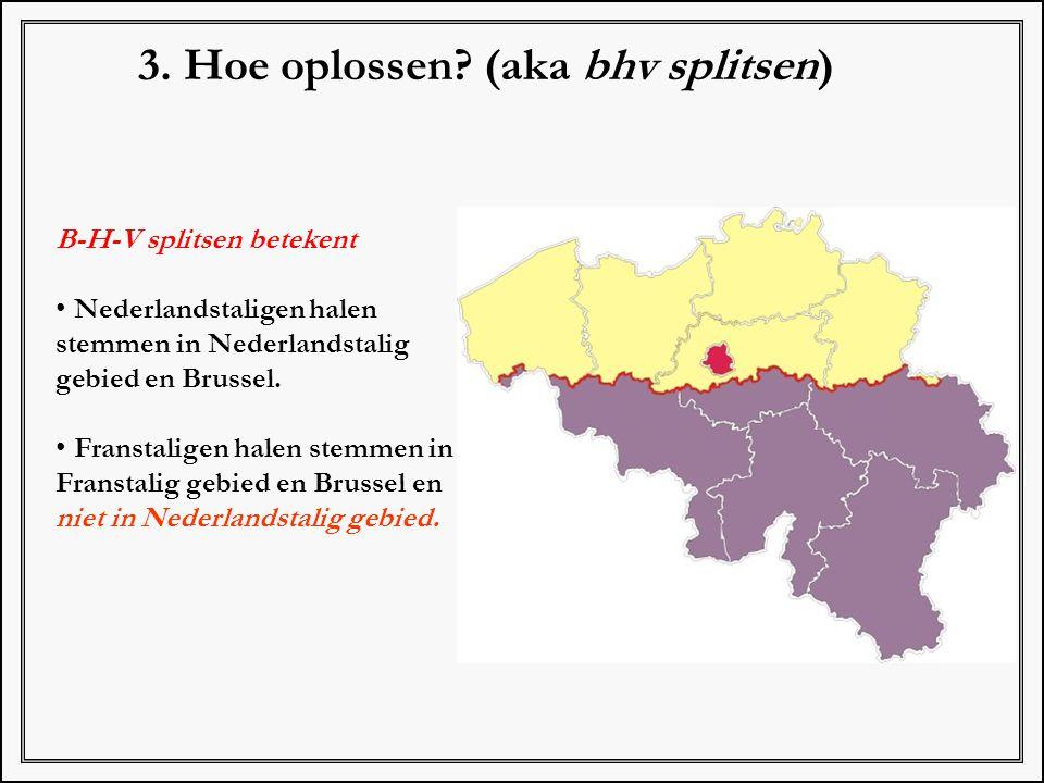 3. Hoe oplossen? (aka bhv splitsen) B-H-V splitsen betekent Nederlandstaligen halen stemmen in Nederlandstalig gebied en Brussel. Franstaligen halen s