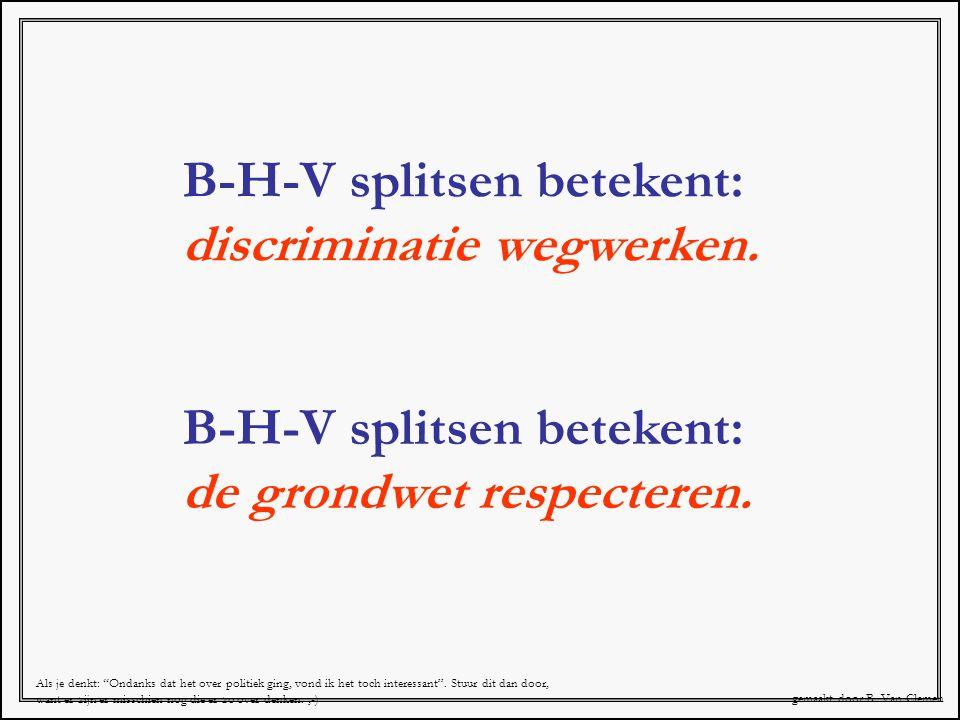 """B-H-V splitsen betekent: de grondwet respecteren. B-H-V splitsen betekent: discriminatie wegwerken. gemaakt door B. Van Clemen Als je denkt: """"Ondanks"""