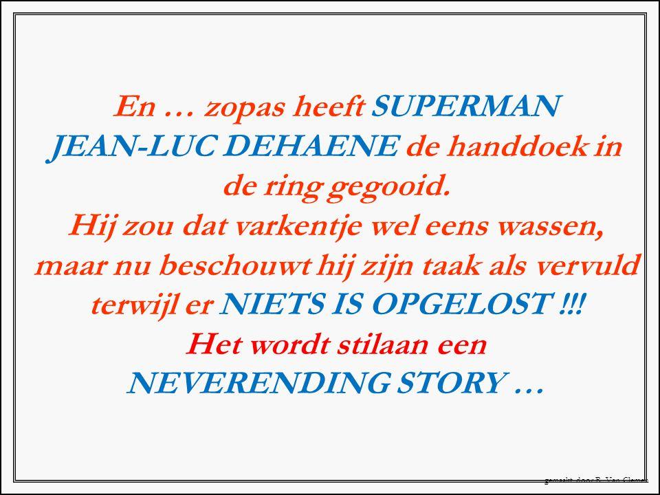 En … zopas heeft SUPERMAN JEAN-LUC DEHAENE de handdoek in de ring gegooid. Hij zou dat varkentje wel eens wassen, maar nu beschouwt hij zijn taak als
