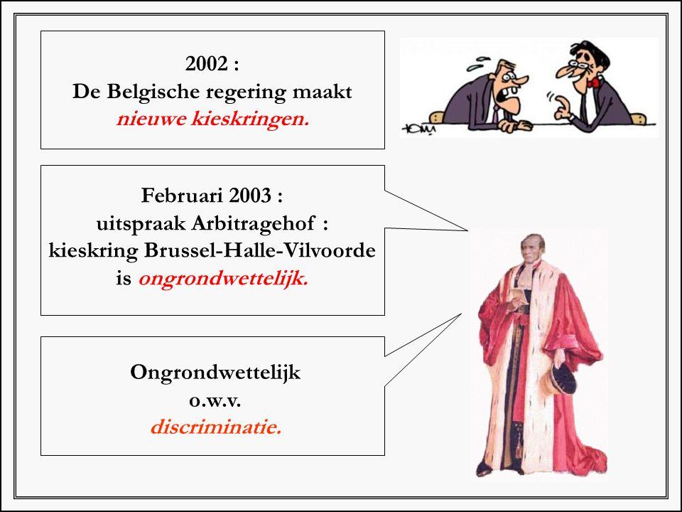 2002 : De Belgische regering maakt nieuwe kieskringen. Februari 2003 : uitspraak Arbitragehof : kieskring Brussel-Halle-Vilvoorde is ongrondwettelijk.