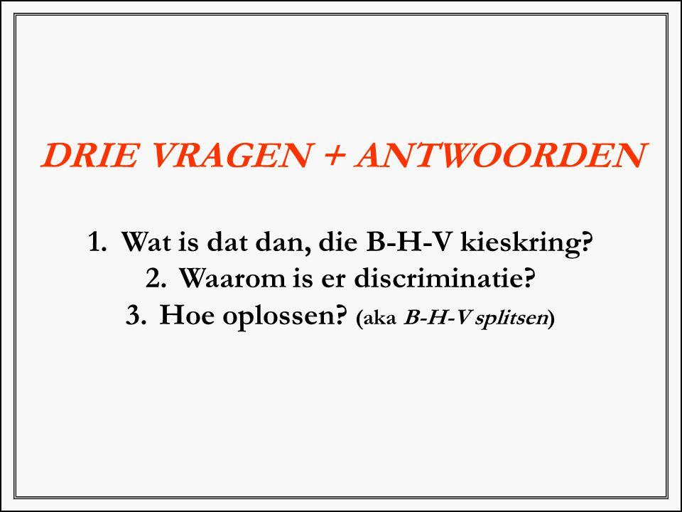 DRIE VRAGEN + ANTWOORDEN 1. Wat is dat dan, die B-H-V kieskring? 2. Waarom is er discriminatie? 3. Hoe oplossen? (aka B-H-V splitsen)