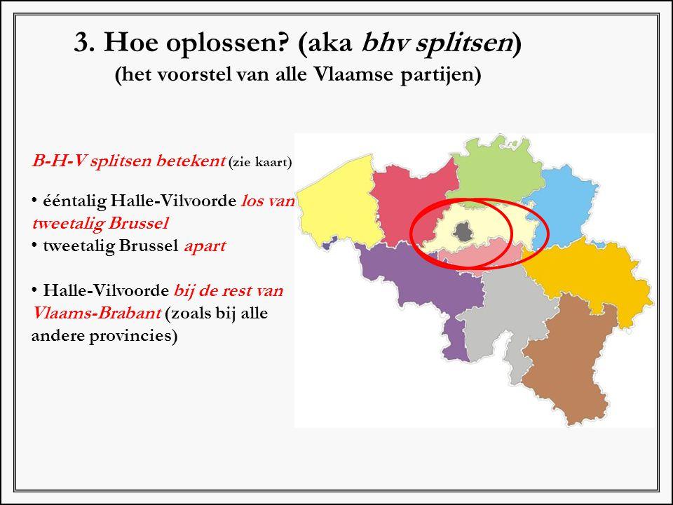 3. Hoe oplossen? (aka bhv splitsen) (het voorstel van alle Vlaamse partijen) B-H-V splitsen betekent (zie kaart) ééntalig Halle-Vilvoorde los van twee