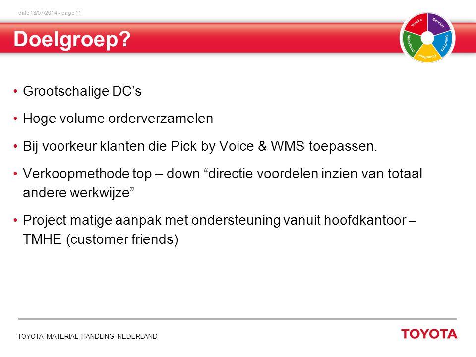 date 13/07/2014 - page 11 TOYOTA MATERIAL HANDLING NEDERLAND Grootschalige DC's Hoge volume orderverzamelen Bij voorkeur klanten die Pick by Voice & WMS toepassen.