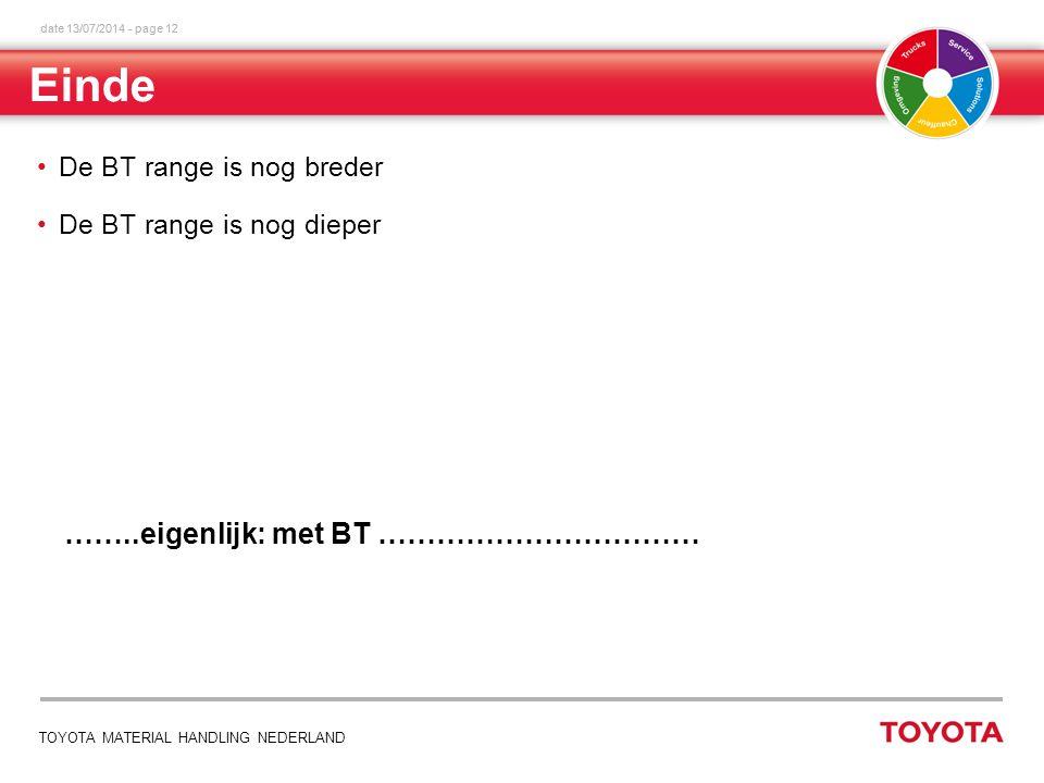 date 13/07/2014 - page 12 TOYOTA MATERIAL HANDLING NEDERLAND Einde De BT range is nog breder De BT range is nog dieper ……..eigenlijk: met BT ……………………………