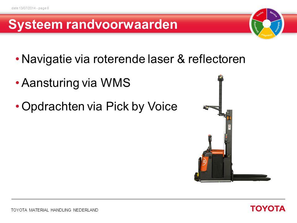 date 13/07/2014 - page 8 TOYOTA MATERIAL HANDLING NEDERLAND Navigatie via roterende laser & reflectoren Aansturing via WMS Opdrachten via Pick by Voice Systeem randvoorwaarden