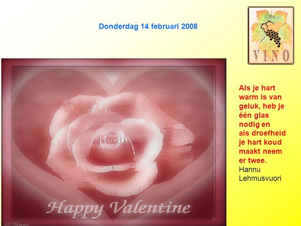 Donderdag 14 februari 2008 Als je hart warm is van geluk, heb je één glas nodig en als droefheid je hart koud maakt neem er twee.