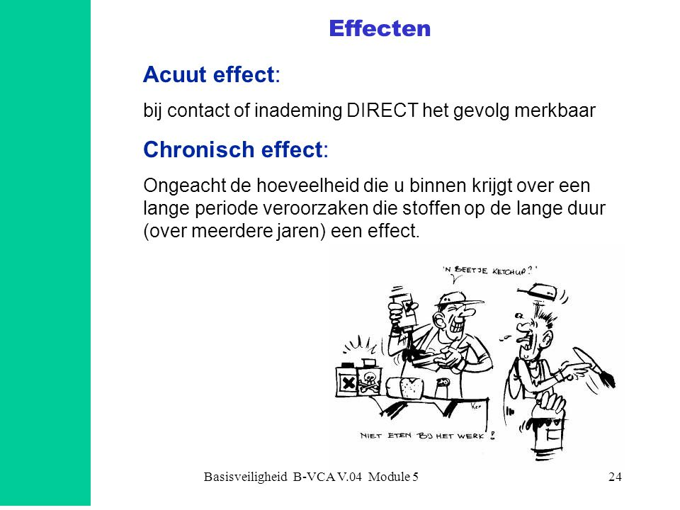 Basisveiligheid B-VCA V.04 Module 524 Effecten Acuut effect: bij contact of inademing DIRECT het gevolg merkbaar Chronisch effect: Ongeacht de hoeveel