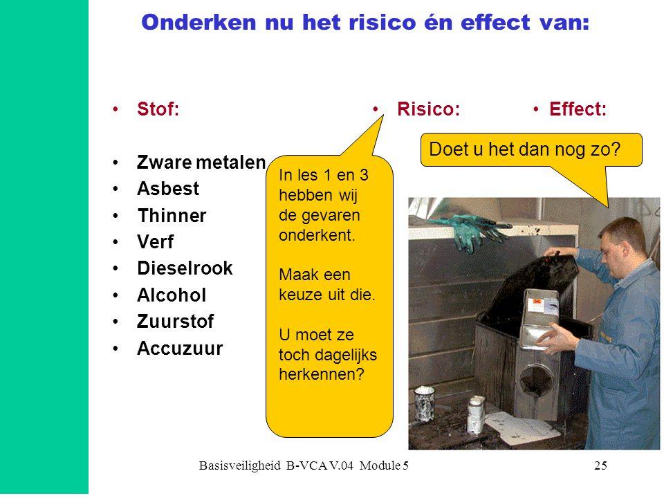 Basisveiligheid B-VCA V.04 Module 525 Onderken nu het risico én effect van: Stof: Zware metalen Asbest Thinner Verf Dieselrook Alcohol Zuurstof Accuzu