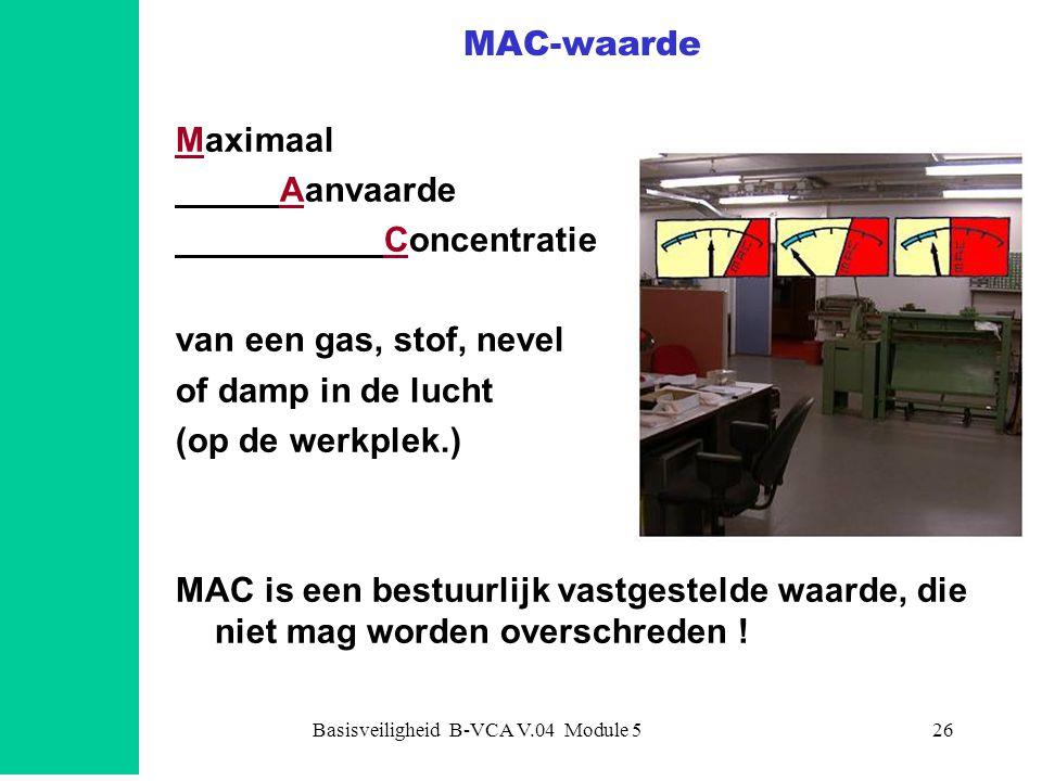 Basisveiligheid B-VCA V.04 Module 527 MAC-waarden MAC-tgg= Tijd Gewogen Gemiddelde gemiddeld over 8 uur MAC-tgg15 = gemiddeld over 15 minuten MAC C= absolute grens (Ceiling) MAC H= Huidopname Let op: OOK voor INADEMING!