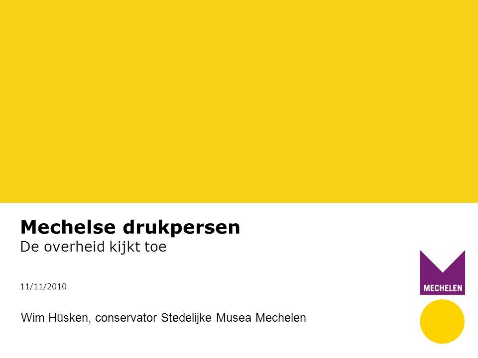 Mechelse drukpersen De overheid kijkt toe 11/11/2010 Wim Hüsken, conservator Stedelijke Musea Mechelen