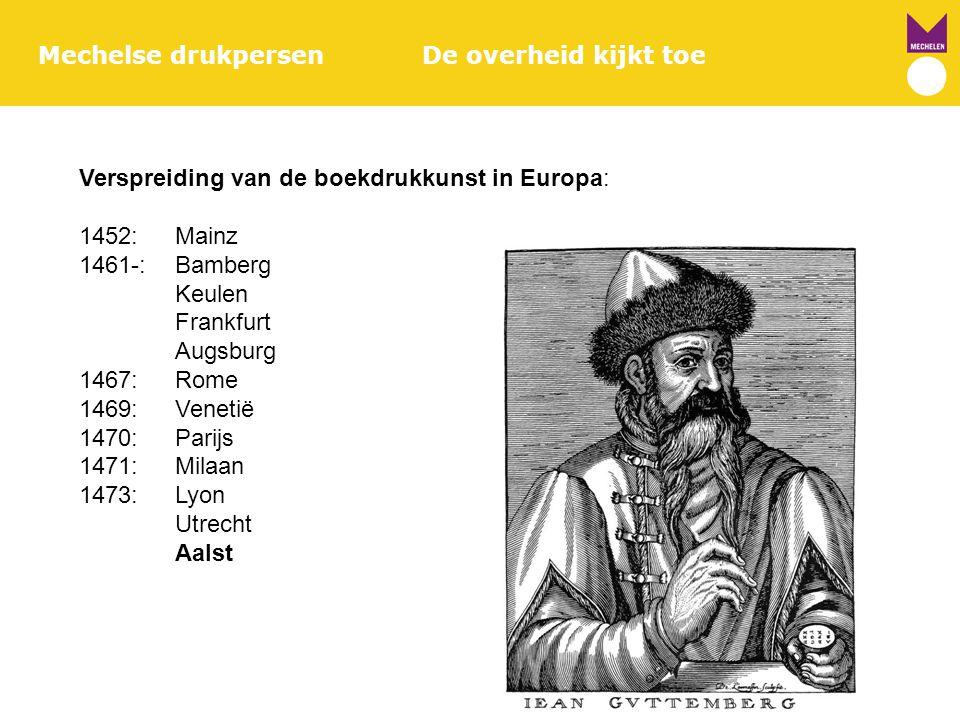 Mechelse drukpersenDe overheid kijkt toe Verspreiding van de boekdrukkunst in Europa: 1452:Mainz 1461-:Bamberg Keulen Frankfurt Augsburg 1467:Rome 146