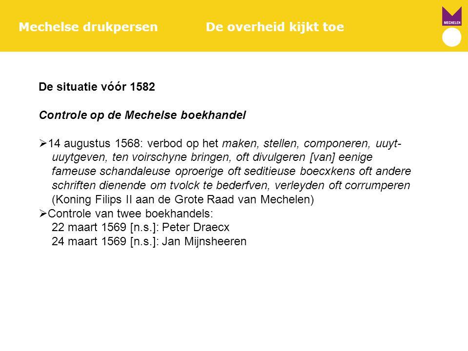 De situatie vóór 1582 Controle op de Mechelse boekhandel  14 augustus 1568: verbod op het maken, stellen, componeren, uuyt- uuytgeven, ten voirschyne