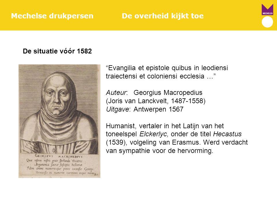 "Mechelse drukpersenDe overheid kijkt toe De situatie vóór 1582 ""Evangilia et epistole quibus in leodiensi traiectensi et coloniensi ecclesia …"" Auteur"