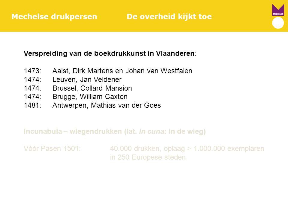 Mechelse drukpersenDe overheid kijkt toe Verspreiding van de boekdrukkunst in Vlaanderen: 1473:Aalst, Dirk Martens en Johan van Westfalen 1474:Leuven,
