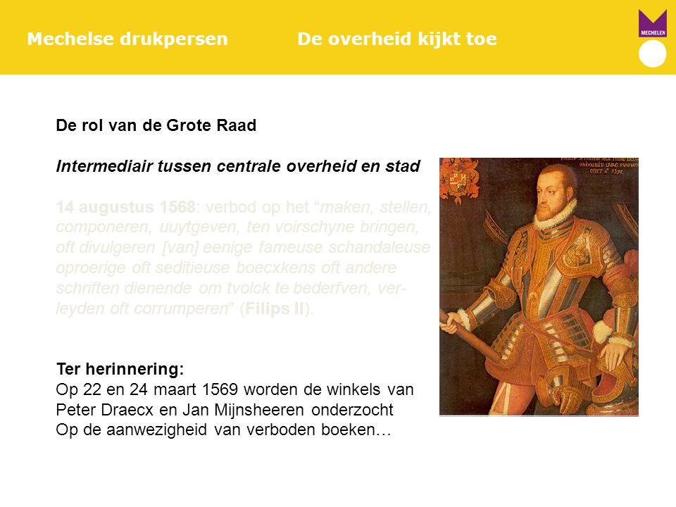 """Mechelse drukpersenDe overheid kijkt toe De rol van de Grote Raad Intermediair tussen centrale overheid en stad 14 augustus 1568: verbod op het """"maken"""