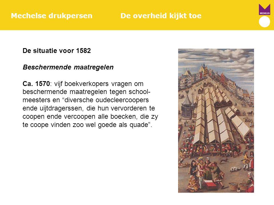 Mechelse drukpersenDe overheid kijkt toe De situatie voor 1582 Beschermende maatregelen Ca. 1570: vijf boekverkopers vragen om beschermende maatregele