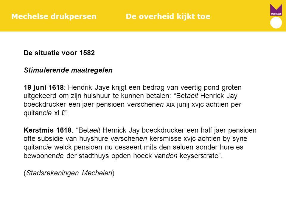 Mechelse drukpersenDe overheid kijkt toe De situatie voor 1582 Stimulerende maatregelen 19 juni 1618: Hendrik Jaye krijgt een bedrag van veertig pond