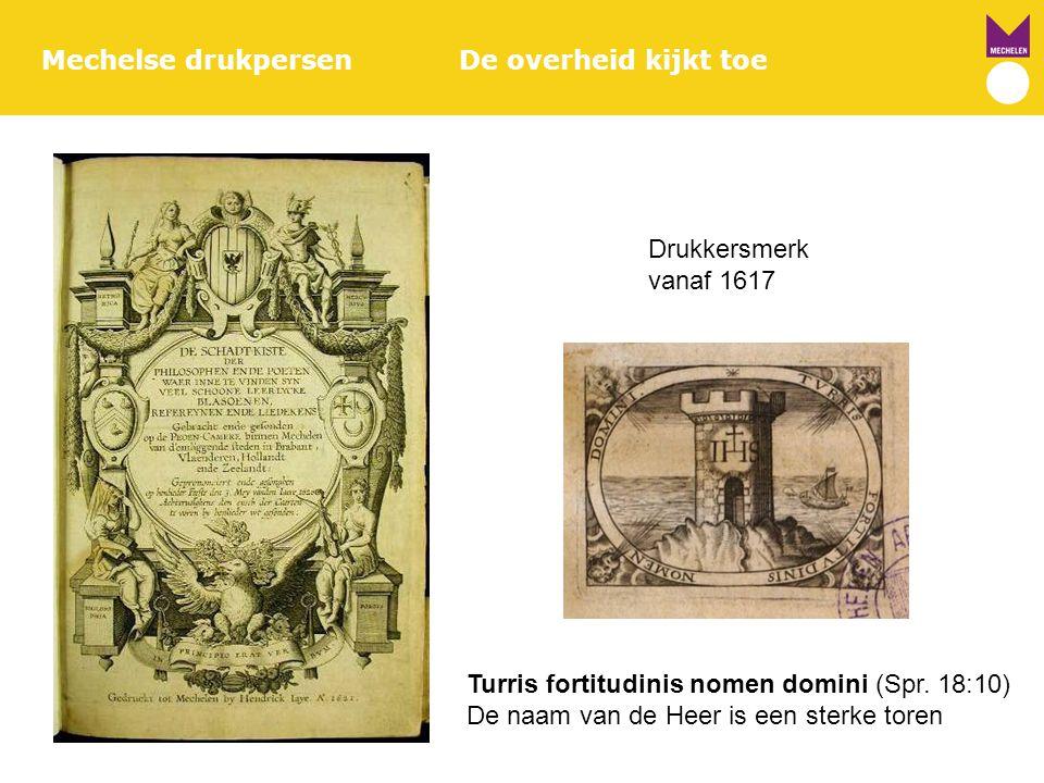 Mechelse drukpersenDe overheid kijkt toe Drukkersmerk vanaf 1617 Turris fortitudinis nomen domini (Spr. 18:10) De naam van de Heer is een sterke toren