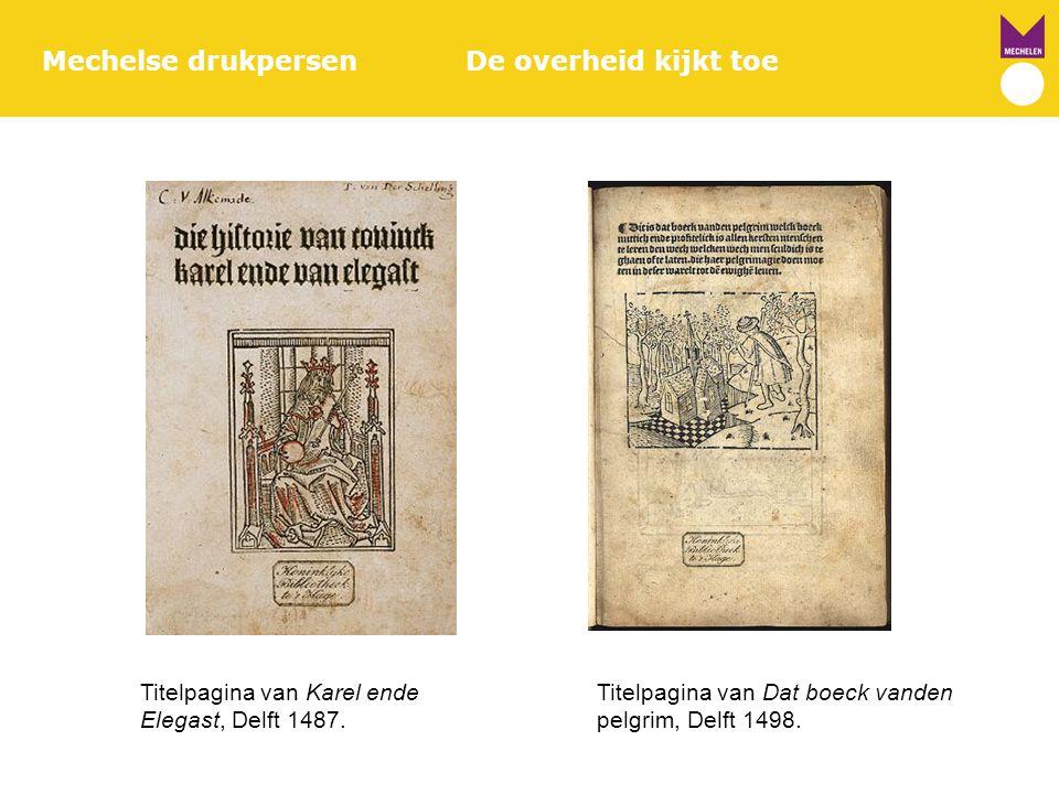 Mechelse drukpersenDe overheid kijkt toe Titelpagina van Karel ende Titelpagina van Dat boeck vanden Elegast, Delft 1487. pelgrim, Delft 1498.