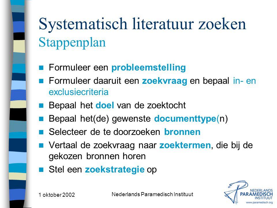 1 oktober 2002 Nederlands Paramedisch Instituut Systematisch literatuur zoeken Stappenplan Formuleer een probleemstelling Formuleer daaruit een zoekvraag en bepaal in- en exclusiecriteria Bepaal het doel van de zoektocht Bepaal het(de) gewenste documenttype(n) Selecteer de te doorzoeken bronnen Vertaal de zoekvraag naar zoektermen, die bij de gekozen bronnen horen Stel een zoekstrategie op