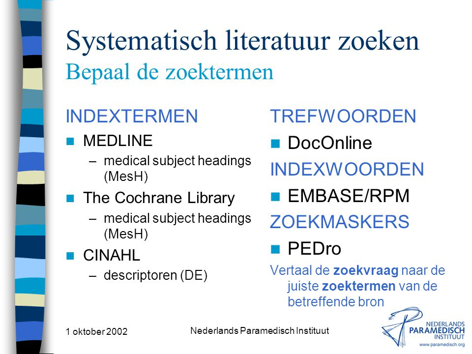 1 oktober 2002 Nederlands Paramedisch Instituut Systematisch literatuur zoeken Bepaal de zoektermen INDEXTERMEN MEDLINE –medical subject headings (Mes