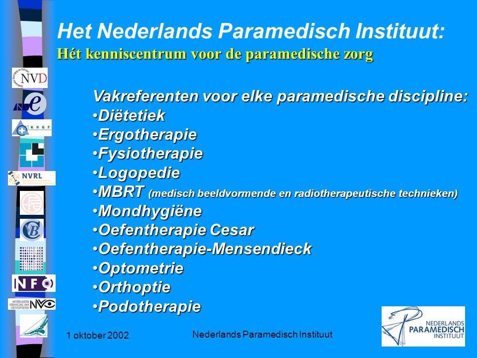 1 oktober 2002 Nederlands Paramedisch Instituut Hét kenniscentrum voor de paramedische zorg Het Nederlands Paramedisch Instituut: Hét kenniscentrum voor de paramedische zorg Vakreferenten voor elke paramedische discipline: DiëtetiekDiëtetiek ErgotherapieErgotherapie FysiotherapieFysiotherapie LogopedieLogopedie MBRT (medisch beeldvormende en radiotherapeutische technieken)MBRT (medisch beeldvormende en radiotherapeutische technieken) MondhygiëneMondhygiëne Oefentherapie CesarOefentherapie Cesar Oefentherapie-MensendieckOefentherapie-Mensendieck OptometrieOptometrie OrthoptieOrthoptie PodotherapiePodotherapie