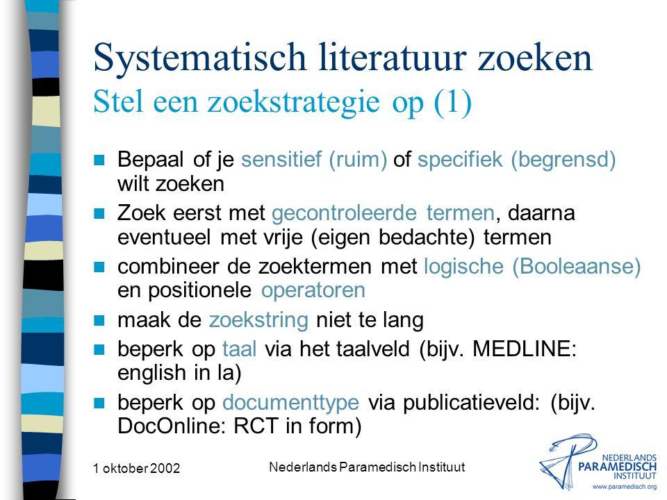 1 oktober 2002 Nederlands Paramedisch Instituut Systematisch literatuur zoeken Stel een zoekstrategie op (1) Bepaal of je sensitief (ruim) of specifiek (begrensd) wilt zoeken Zoek eerst met gecontroleerde termen, daarna eventueel met vrije (eigen bedachte) termen combineer de zoektermen met logische (Booleaanse) en positionele operatoren maak de zoekstring niet te lang beperk op taal via het taalveld (bijv.