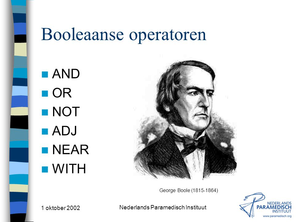 1 oktober 2002 Nederlands Paramedisch Instituut Booleaanse operatoren AND OR NOT ADJ NEAR WITH George Boole (1815-1864)
