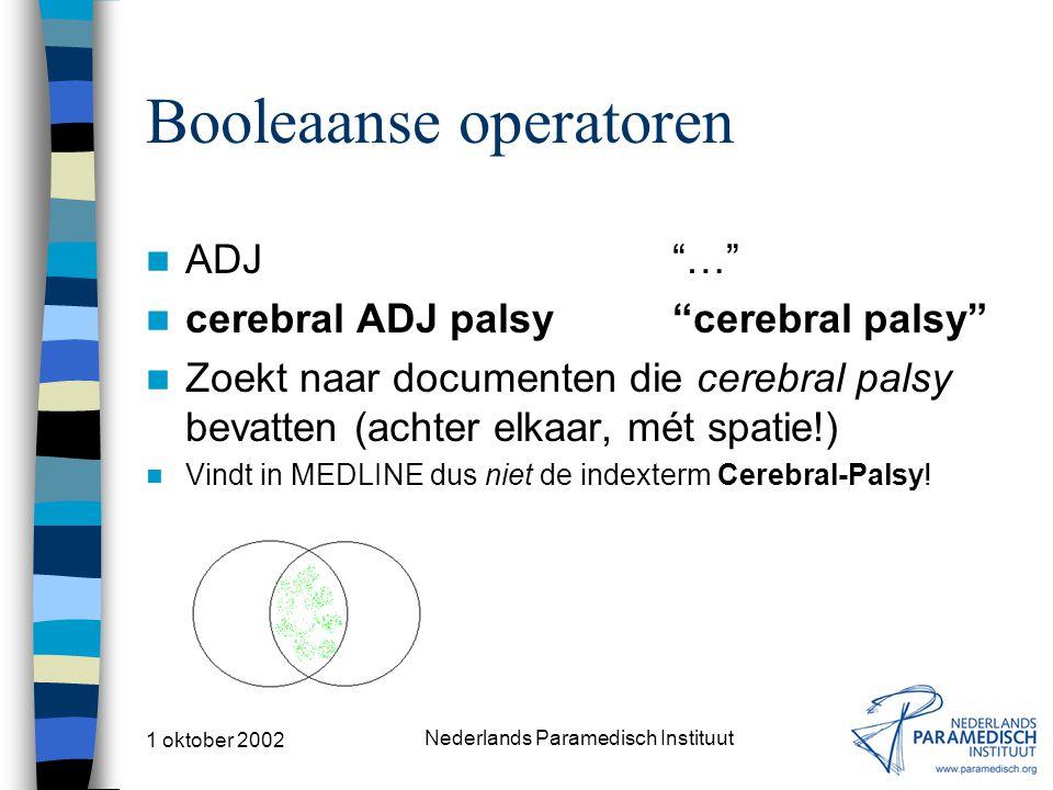 1 oktober 2002 Nederlands Paramedisch Instituut Booleaanse operatoren ADJ … cerebral ADJ palsy cerebral palsy Zoekt naar documenten die cerebral palsy bevatten (achter elkaar, mét spatie!) Vindt in MEDLINE dus niet de indexterm Cerebral-Palsy!