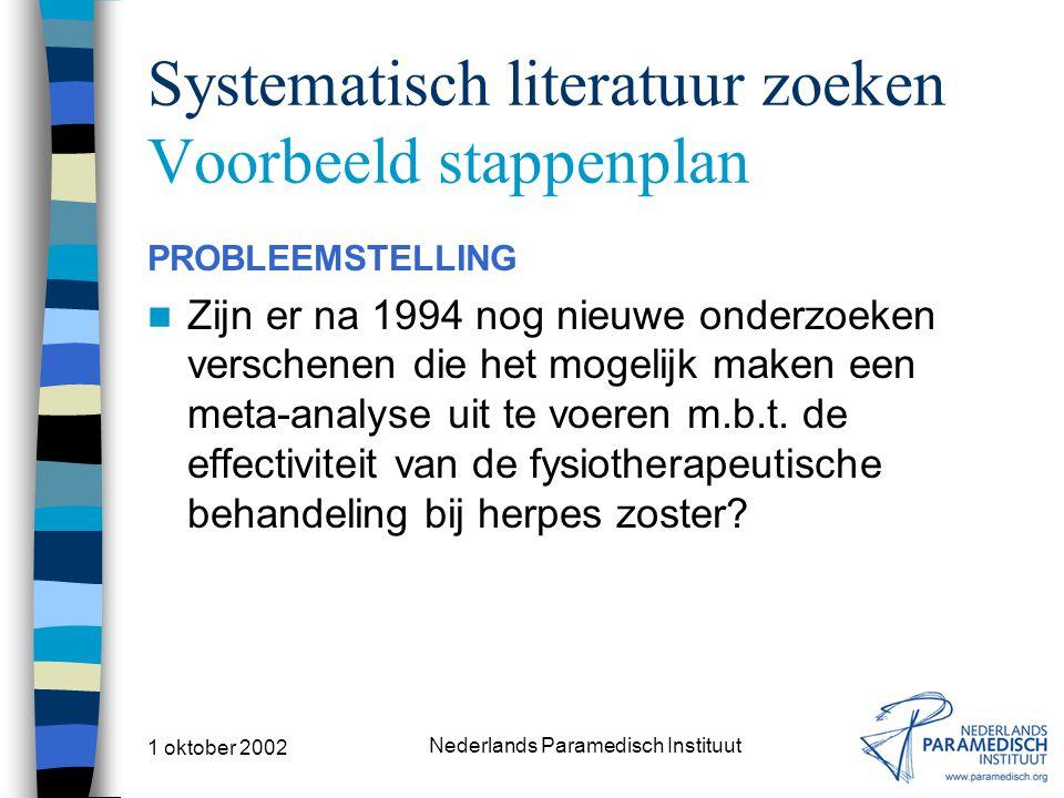 1 oktober 2002 Nederlands Paramedisch Instituut Systematisch literatuur zoeken Voorbeeld stappenplan PROBLEEMSTELLING Zijn er na 1994 nog nieuwe onderzoeken verschenen die het mogelijk maken een meta-analyse uit te voeren m.b.t.