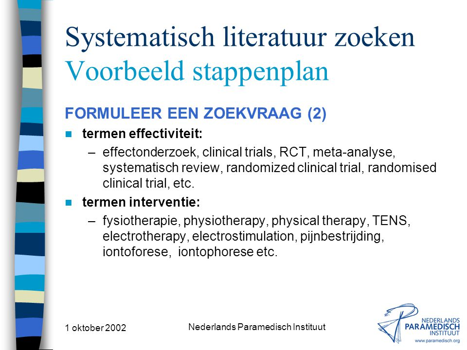1 oktober 2002 Nederlands Paramedisch Instituut Systematisch literatuur zoeken Voorbeeld stappenplan FORMULEER EEN ZOEKVRAAG (2) termen effectiviteit: –effectonderzoek, clinical trials, RCT, meta-analyse, systematisch review, randomized clinical trial, randomised clinical trial, etc.