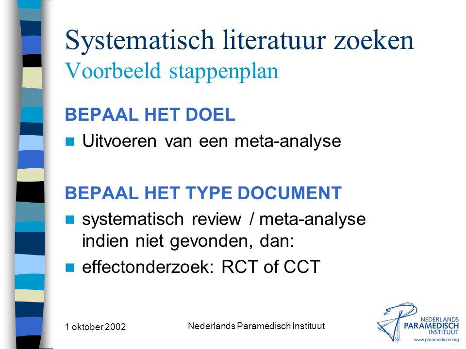 1 oktober 2002 Nederlands Paramedisch Instituut Systematisch literatuur zoeken Voorbeeld stappenplan BEPAAL HET DOEL Uitvoeren van een meta-analyse BEPAAL HET TYPE DOCUMENT systematisch review / meta-analyse indien niet gevonden, dan: effectonderzoek: RCT of CCT
