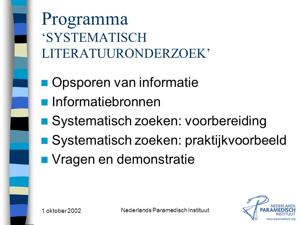 1 oktober 2002 Nederlands Paramedisch Instituut Systematisch literatuur zoeken Bepaal de zoektermen INDEXTERMEN MEDLINE –medical subject headings (MesH) The Cochrane Library –medical subject headings (MesH) CINAHL –descriptoren (DE) TREFWOORDEN DocOnline INDEXWOORDEN EMBASE/RPM ZOEKMASKERS PEDro Vertaal de zoekvraag naar de juiste zoektermen van de betreffende bron