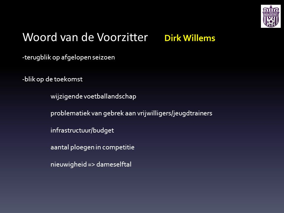 Woord van de Voorzitter Dirk Willems -terugblik op afgelopen seizoen -blik op de toekomst wijzigende voetballandschap problematiek van gebrek aan vrij