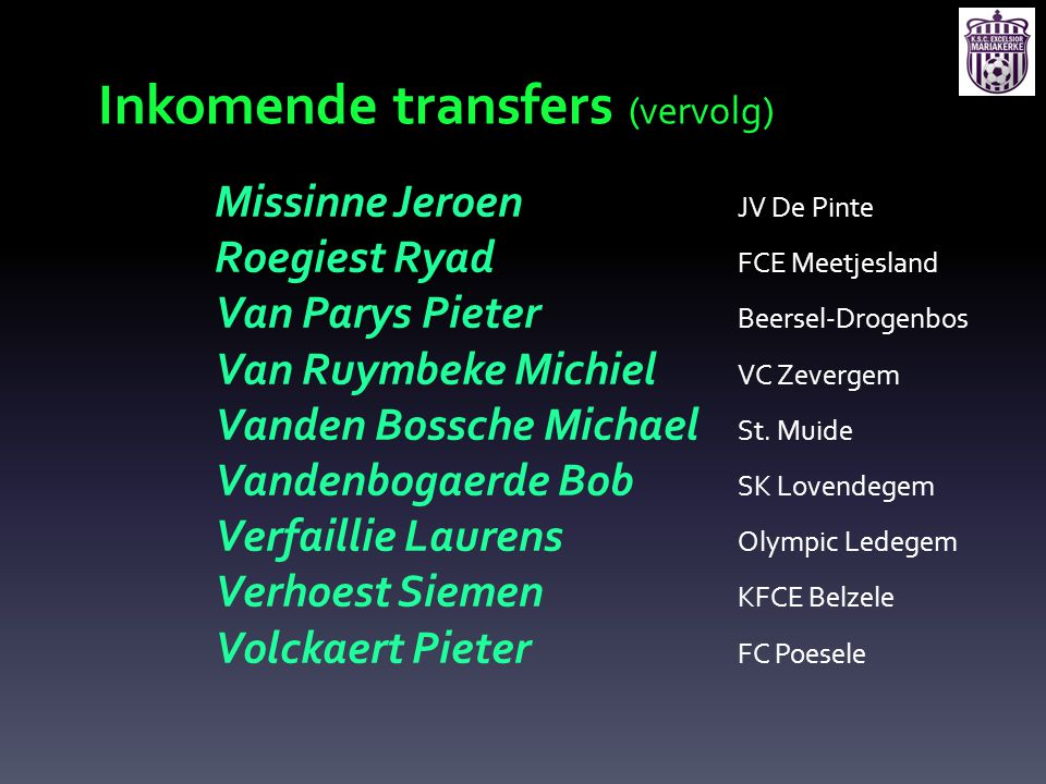 Inkomende transfers (vervolg) Missinne Jeroen JV De Pinte Roegiest Ryad FCE Meetjesland Van Parys Pieter Beersel-Drogenbos Van Ruymbeke Michiel VC Zev