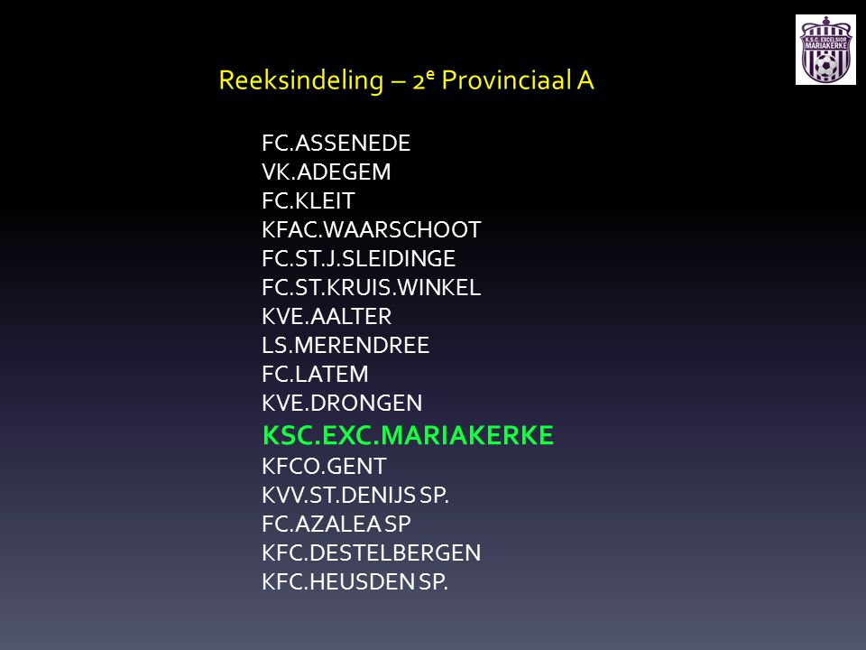 Reeksindeling – 2 e Provinciaal A FC.ASSENEDE VK.ADEGEM FC.KLEIT KFAC.WAARSCHOOT FC.ST.J.SLEIDINGE FC.ST.KRUIS.WINKEL KVE.AALTER LS.MERENDREE FC.LATEM