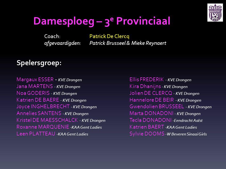 Damesploeg – 3 e Provinciaal Coach: Patrick De Clercq afgevaardigden: Patrick Brusseel & Mieke Reynaert Spelersgroep: Margaux ESSER - KVE Drongen Elli