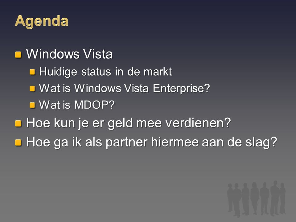 Windows Vista Huidige status in de markt Wat is Windows Vista Enterprise? Wat is MDOP? Hoe kun je er geld mee verdienen? Hoe ga ik als partner hiermee