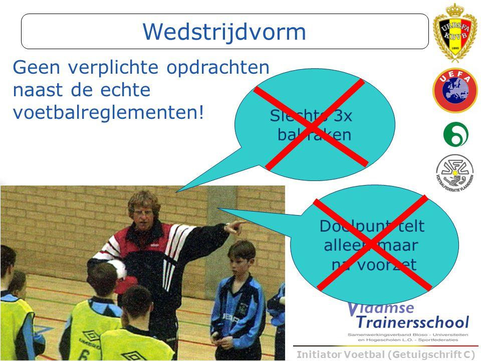 Initiator Voetbal (Getuigschrift C) Geen verplichte opdrachten naast de echte voetbalreglementen! Slechts 3x bal raken Doelpunt telt alleen maar na vo